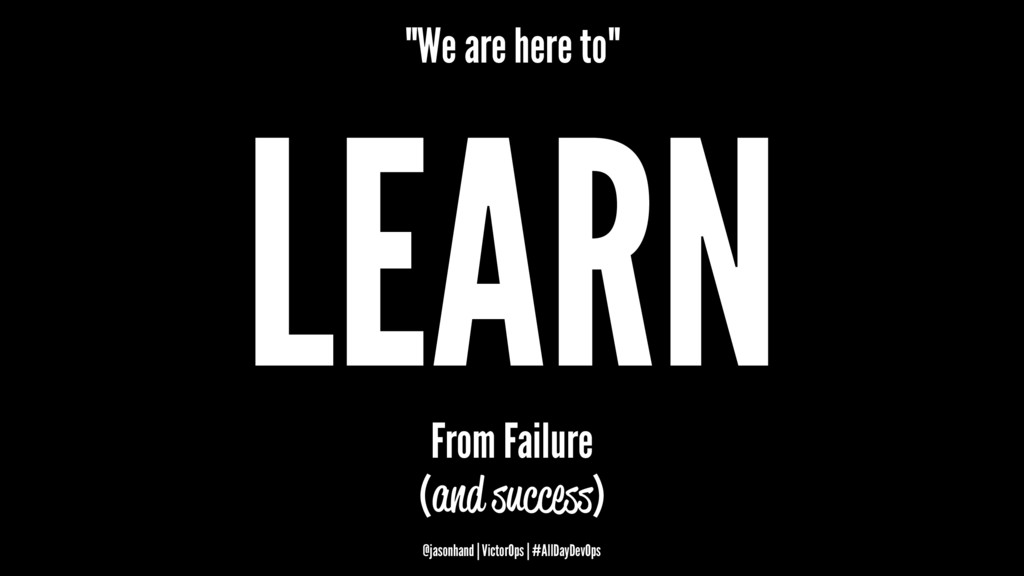 """We are here to"" LEARN From Failure (and succes..."