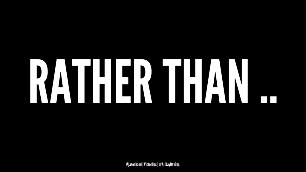 RATHER THAN .. @jasonhand | VictorOps | #AllDay...