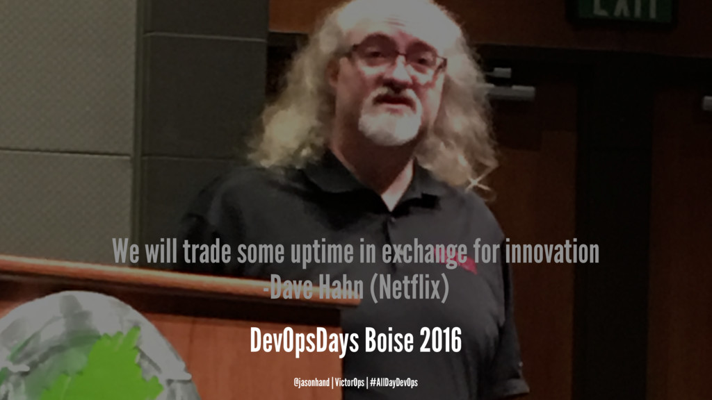 We will trade some uptime in exchange for innov...