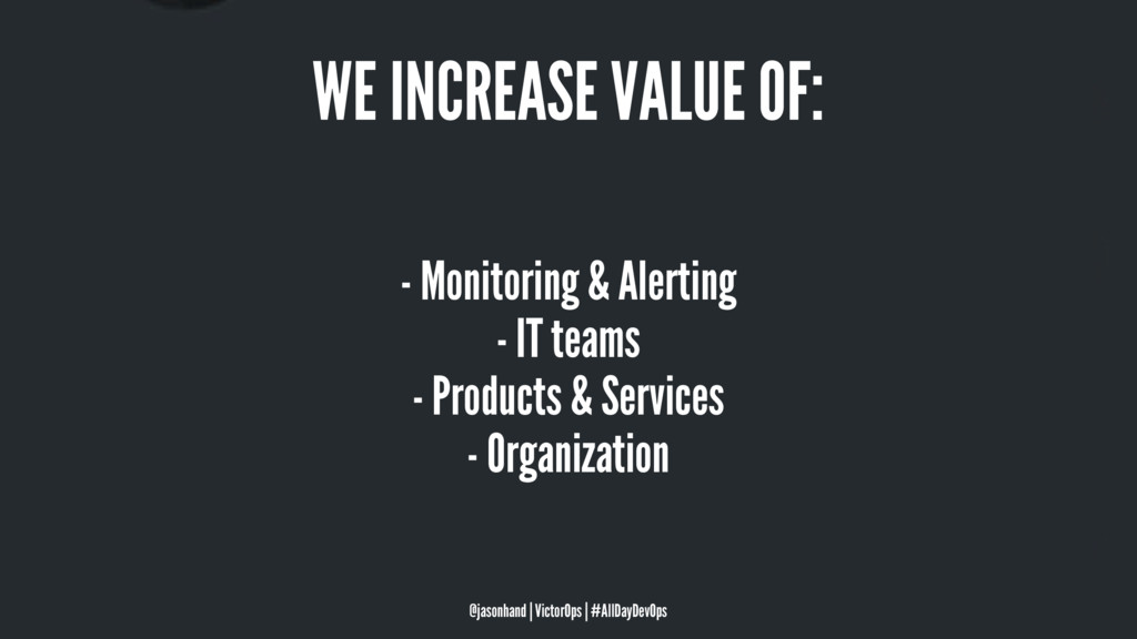 WE INCREASE VALUE OF: - Monitoring & Alerting -...