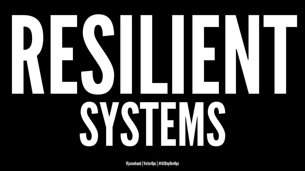 RESILIENT SYSTEMS @jasonhand | VictorOps | #All...