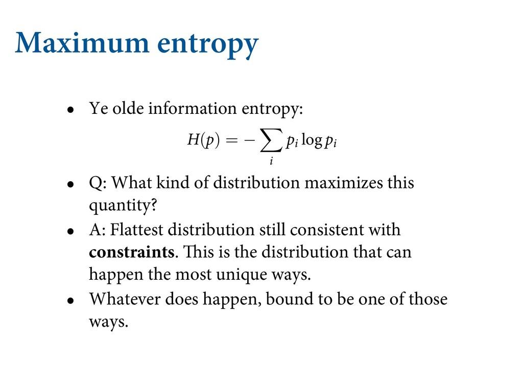 Maximum entropy • Ye olde information entropy: ...