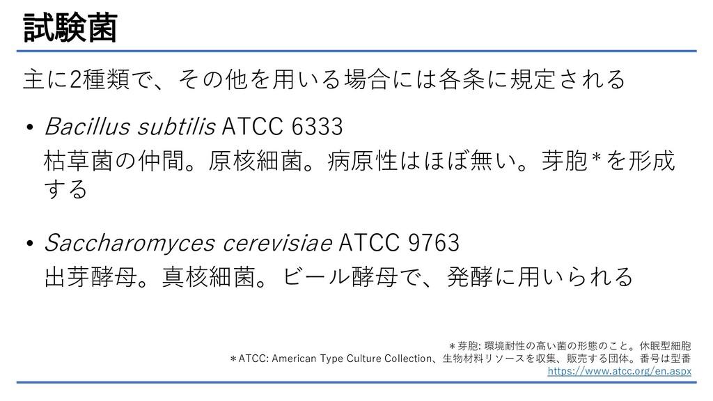 試験菌 主に2種類で、その他を用いる場合には各条に規定される • Bacillus subti...