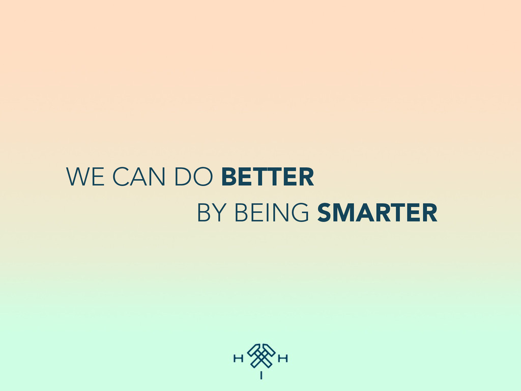 WE CAN DO BETTER BY BEING SMARTER