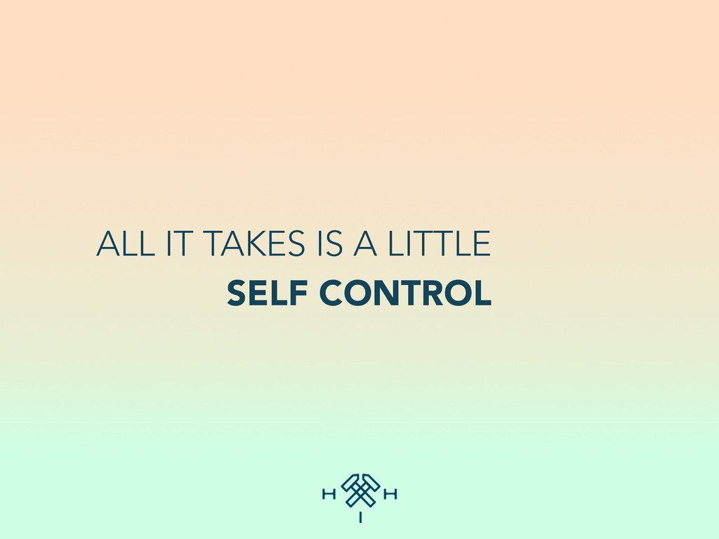 ALL IT TAKES IS A LITTLE SELF CONTROL