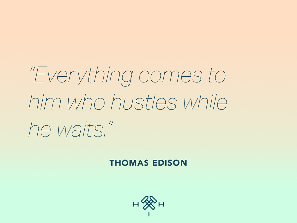 """""""Everything comes to  him who hustles while he..."""