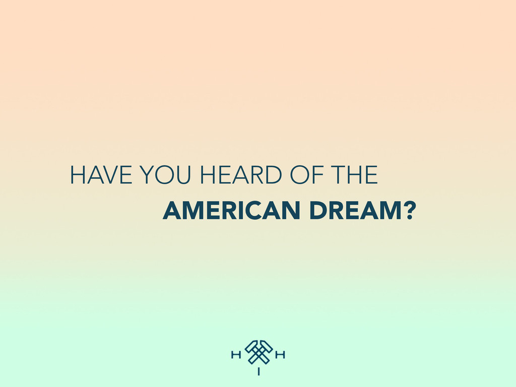 HAVE YOU HEARD OF THE AMERICAN DREAM?