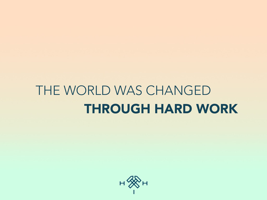 THE WORLD WAS CHANGED THROUGH HARD WORK