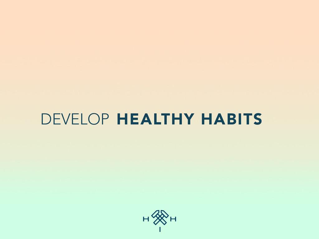 DEVELOP HEALTHY HABITS