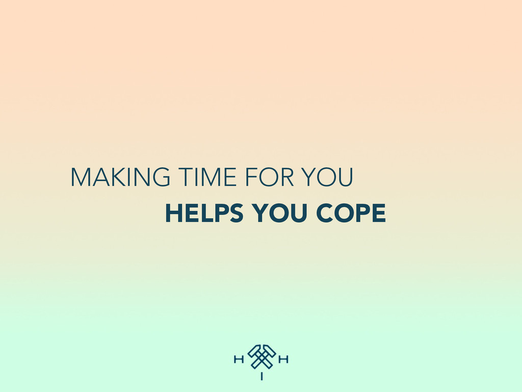 MAKING TIME FOR YOU HELPS YOU COPE