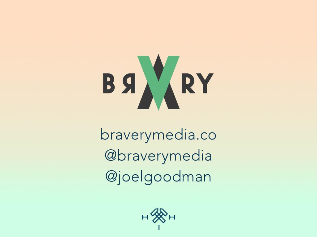 braverymedia.co @braverymedia @joelgoodman