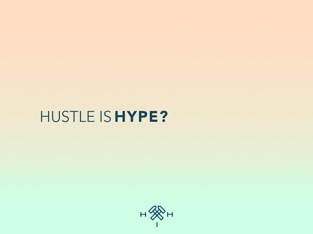 HUSTLE IS HYPE?