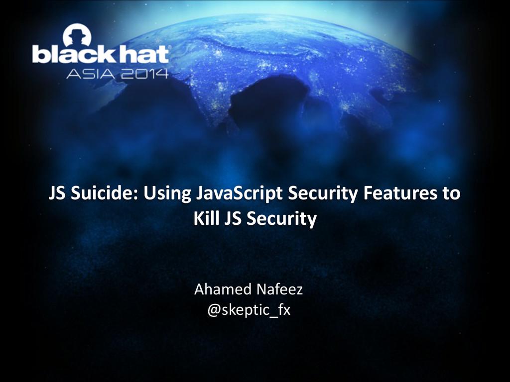 JS Suicide: Using JavaScript Securi...