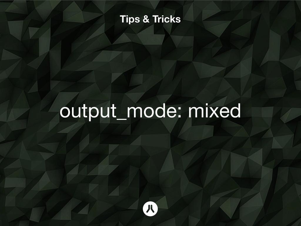 Tips & Tricks output_mode: mixed