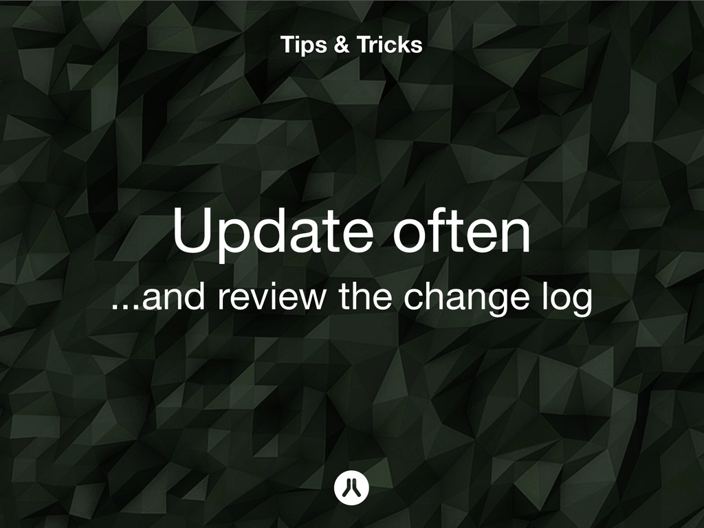 Tips & Tricks Update often ...and review the ch...