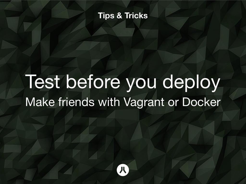 Tips & Tricks Test before you deploy Make frien...