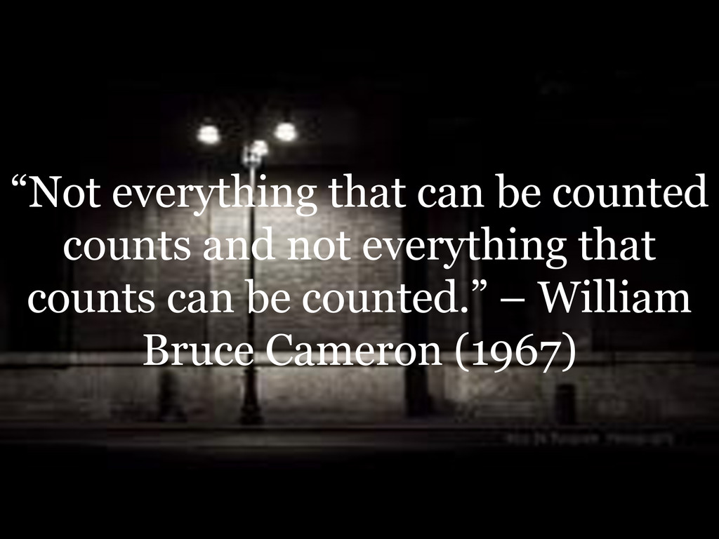 """""""Not everything that can be counted counts and ..."""