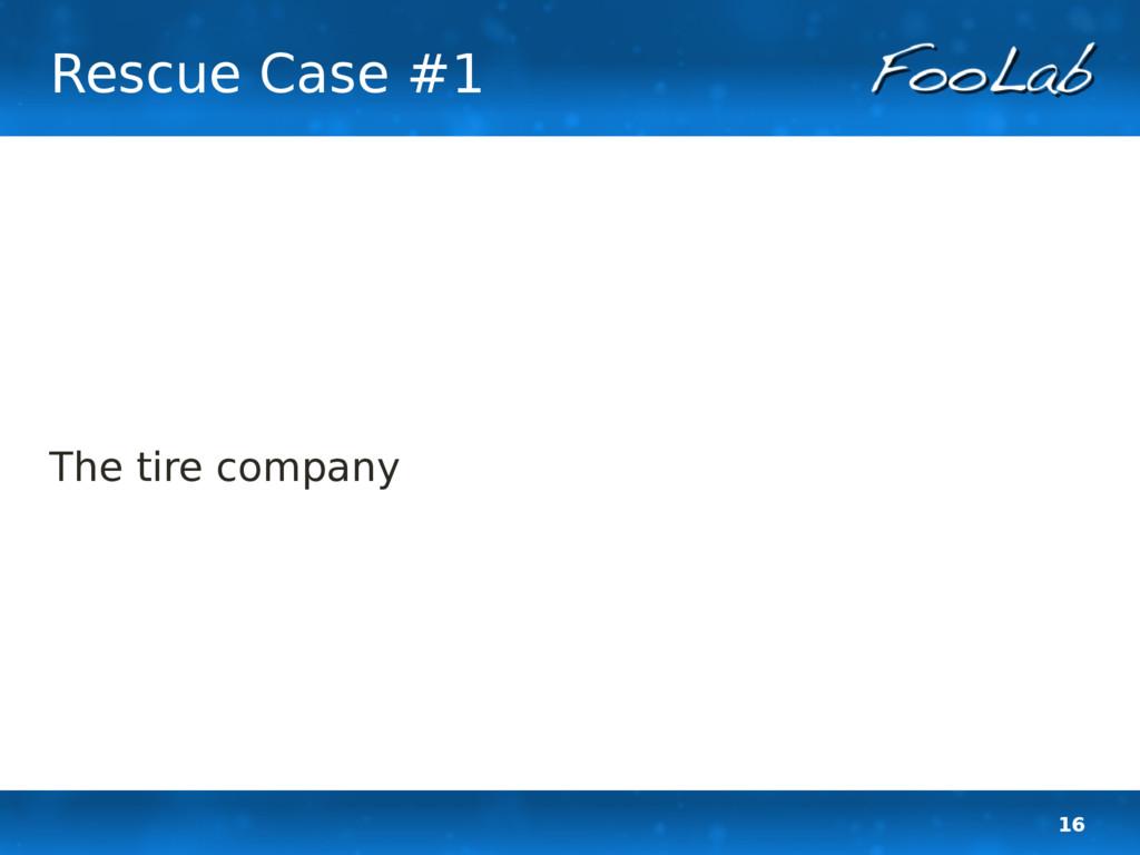 16 Rescue Case #1 The tire company