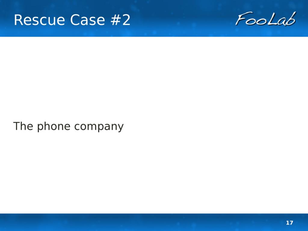 17 Rescue Case #2 The phone company