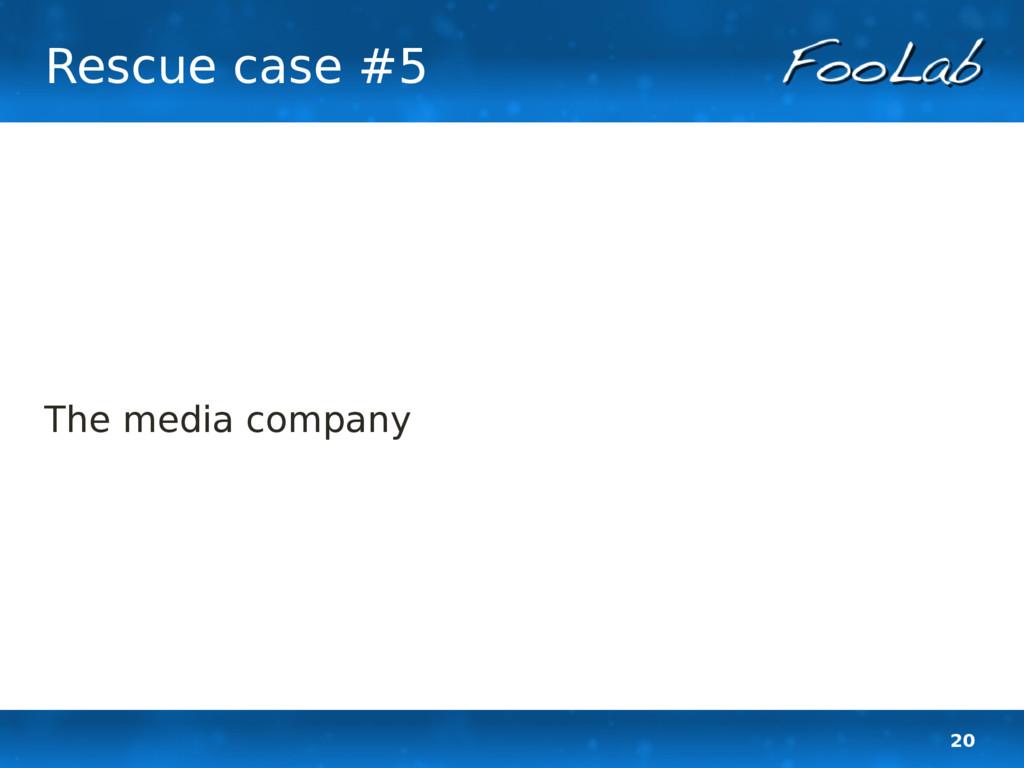 20 Rescue case #5 The media company