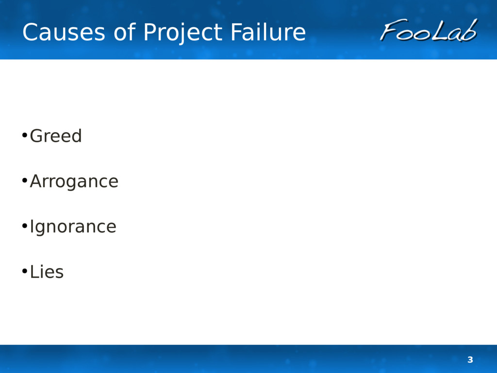 3 Causes of Project Failure ● Greed ● Arrogance...
