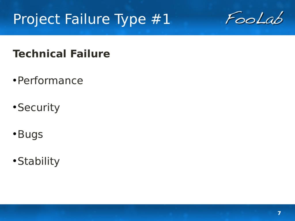 7 Project Failure Type #1 Technical Failure ● P...