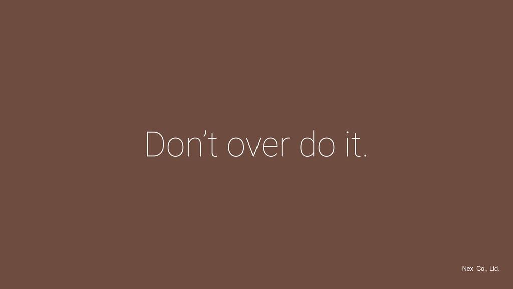 Don't over do it. Nex Co., Ltd.