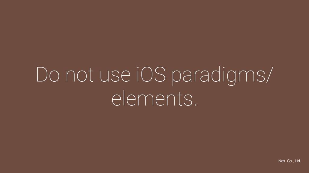 Do not use iOS paradigms/ elements. Nex Co., Lt...