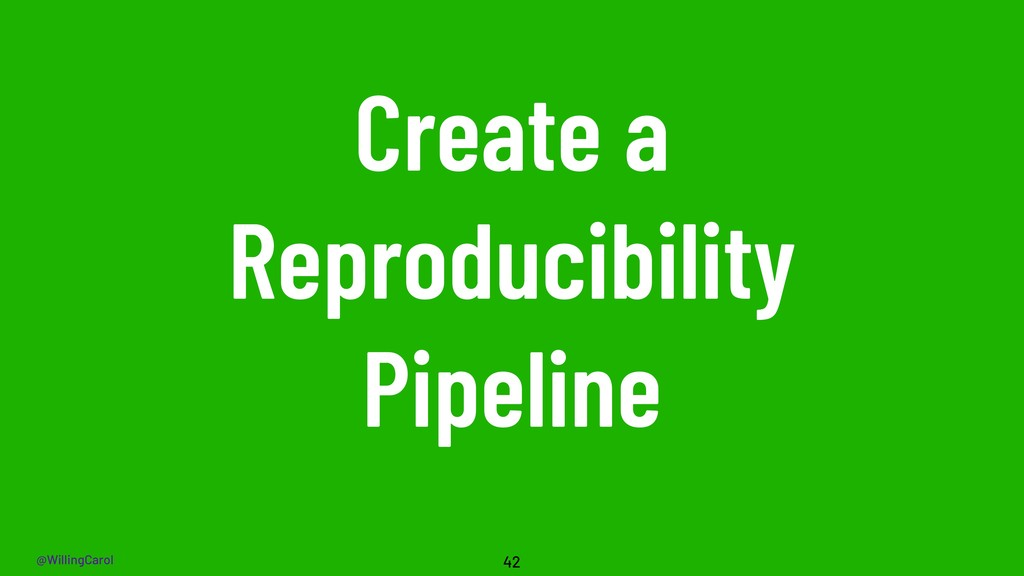 @WillingCarol Create a Reproducibility Pipeline...