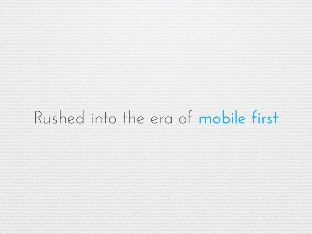 Rushed into the era of mobile first