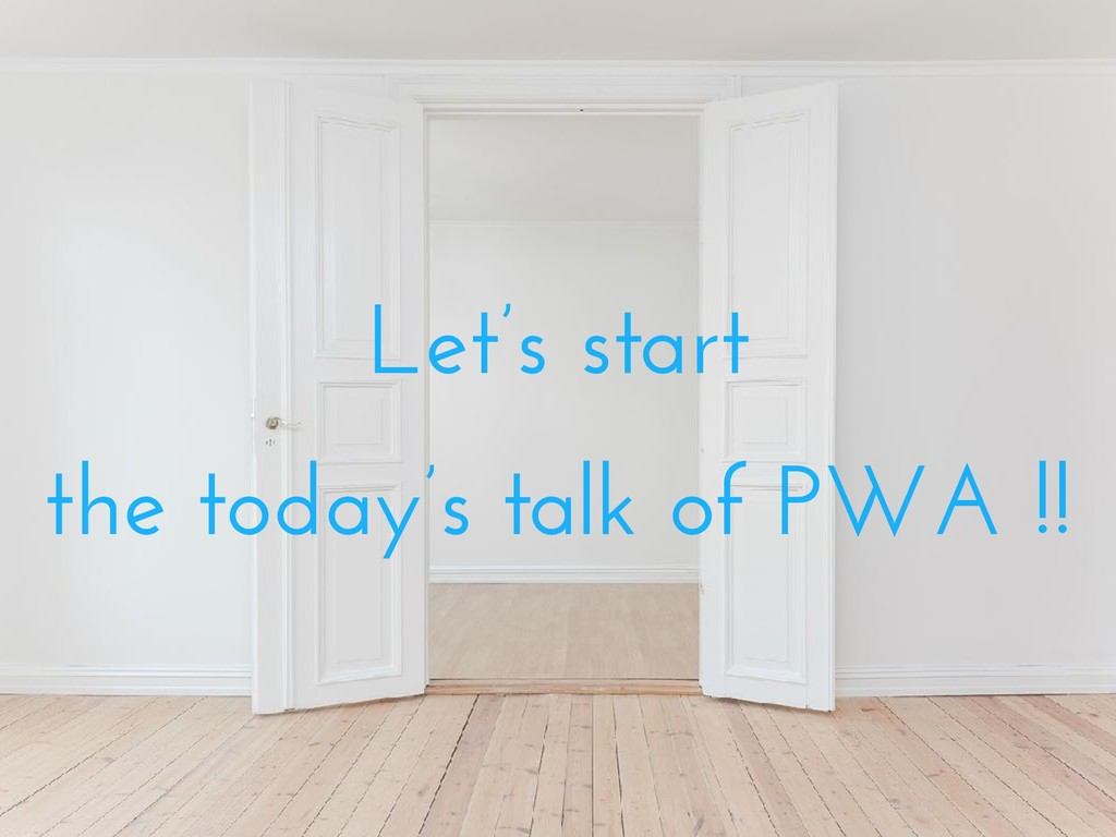 Let's start the today's talk of PWA !!