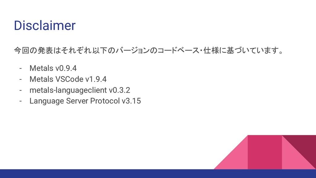 Disclaimer 今回の発表はそれぞれ以下のバージョンのコードベース・仕様に基づいています...