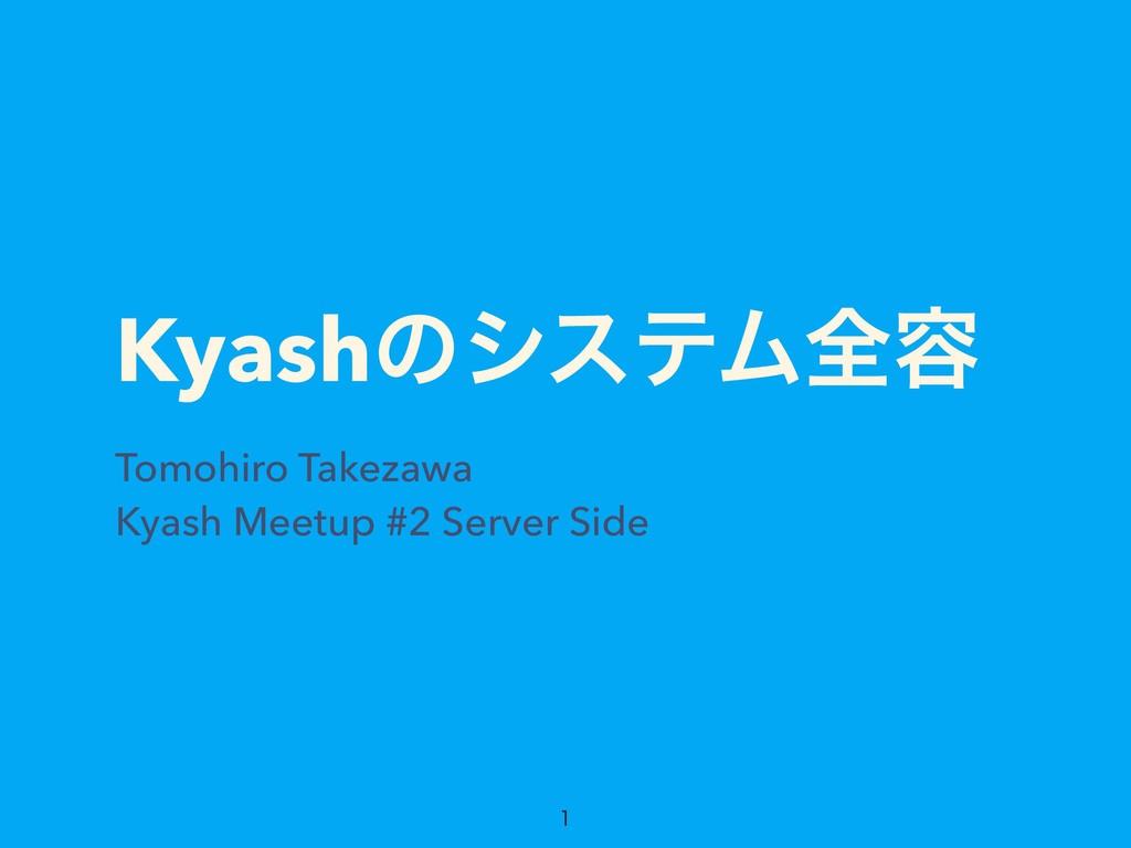 KyashͷγεςϜશ༰ Tomohiro Takezawa Kyash Meetup #2 ...