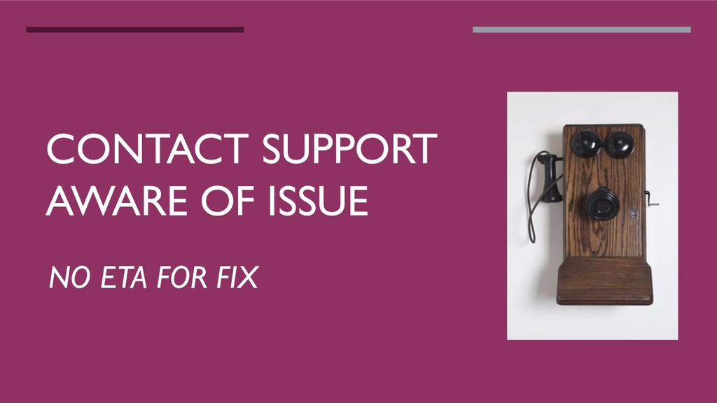 CONTACT SUPPORT AWARE OF ISSUE NO ETA FOR FIX