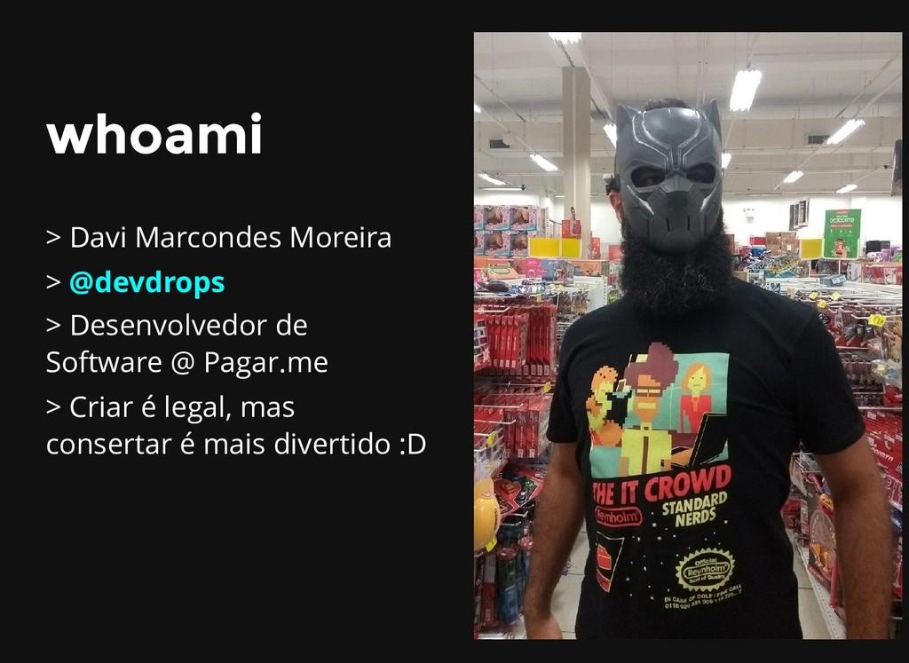 whoami whoami > Davi Marcondes Moreira > @devdr...
