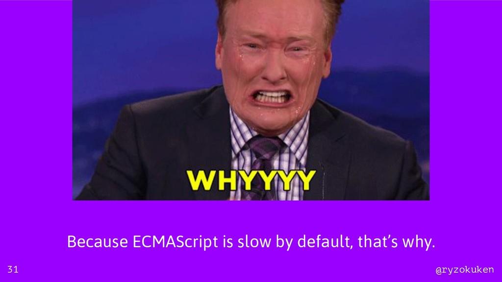 @ryzokuken @ryzokuken Because ECMAScript is slo...