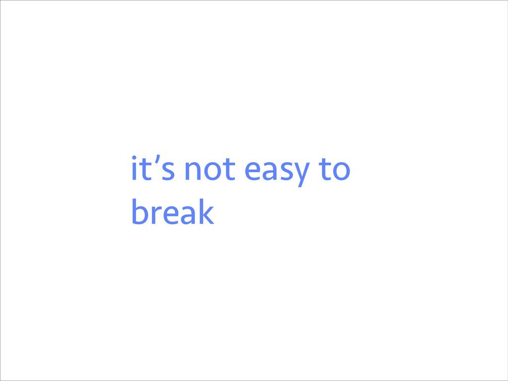 it's not easy to break