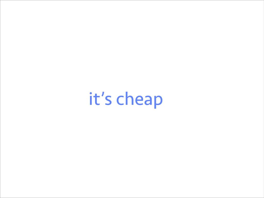 it's cheap