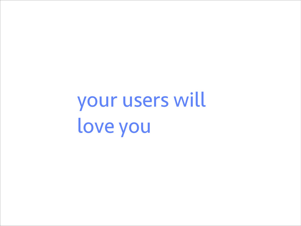your users will love you