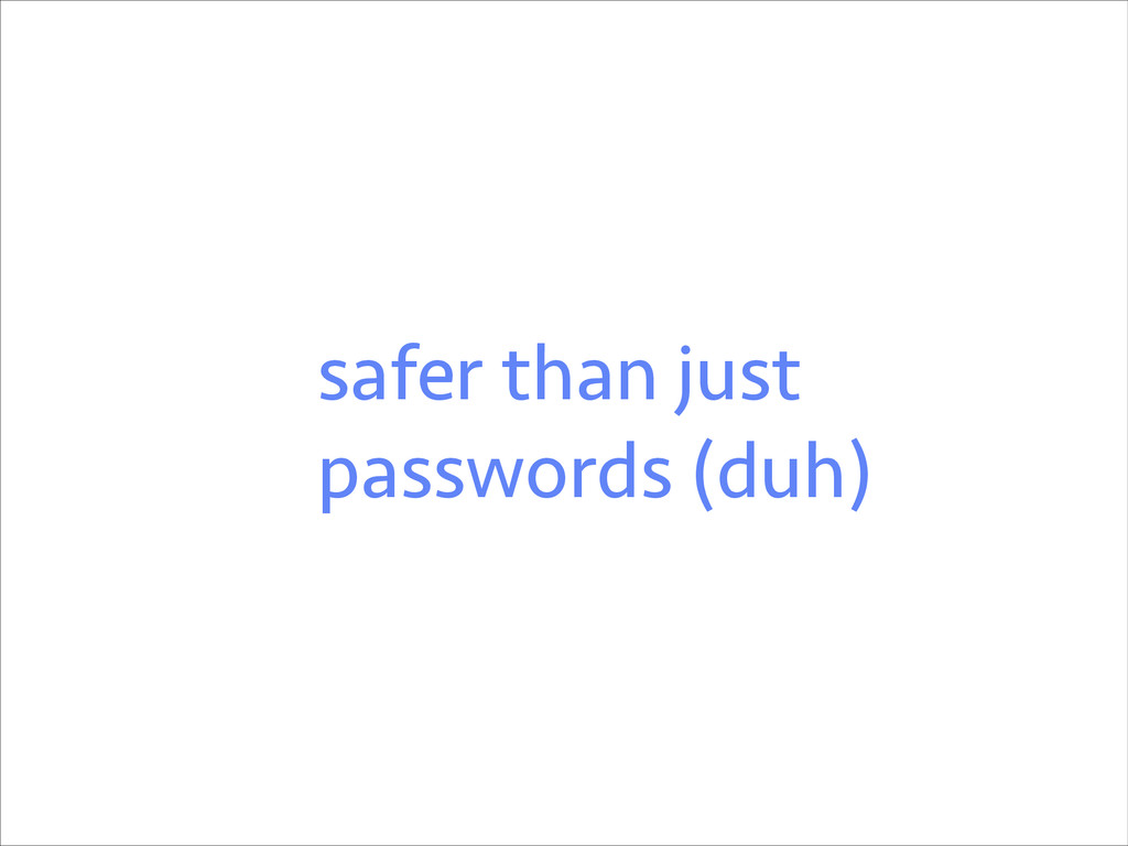 safer than just passwords (duh)