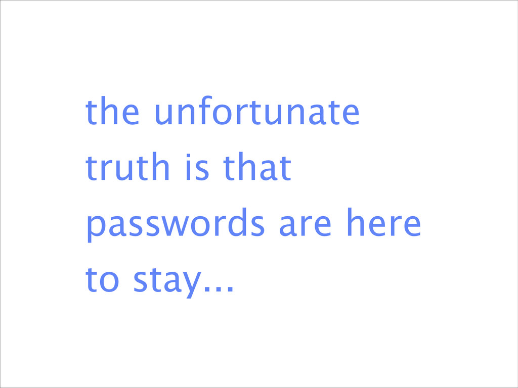 the unfortunate truth is that passwords are her...