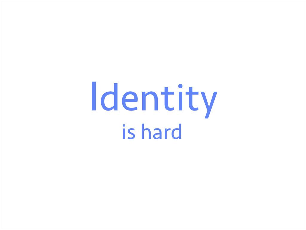 Identity is hard