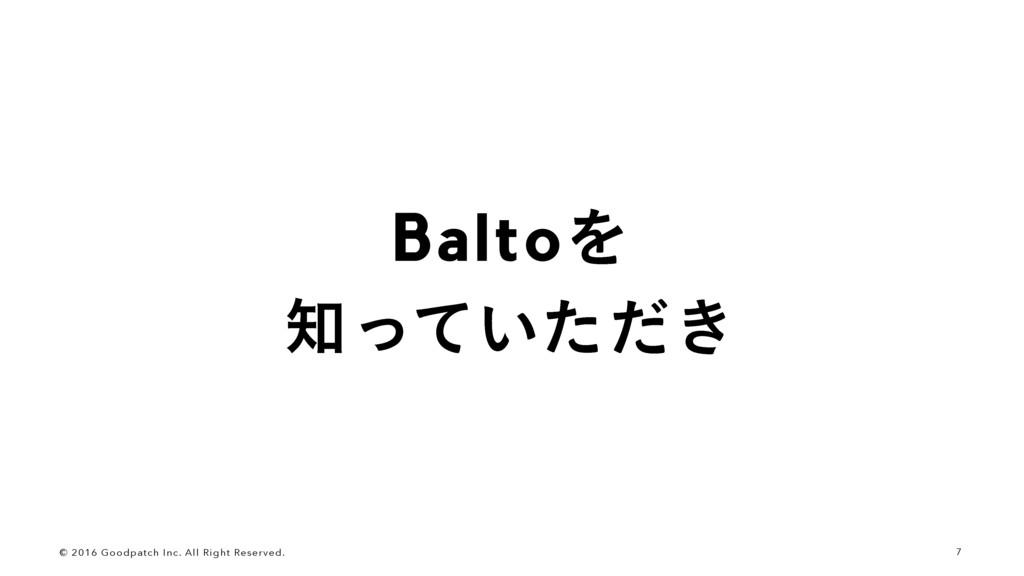 7 BaltoΛ ͍͖ͬͯͨͩ © 2016 Goodpatch Inc. All Rig...