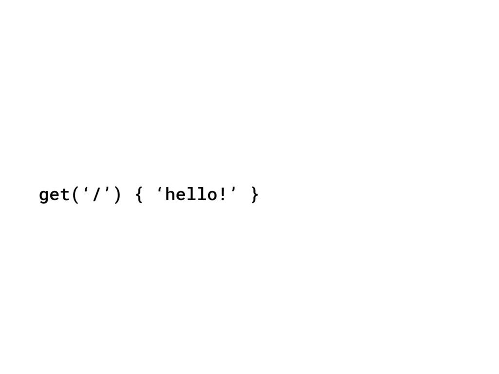 get('/') { 'hello!' }
