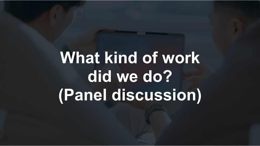 What kind of work did we do? (Panel discussion)