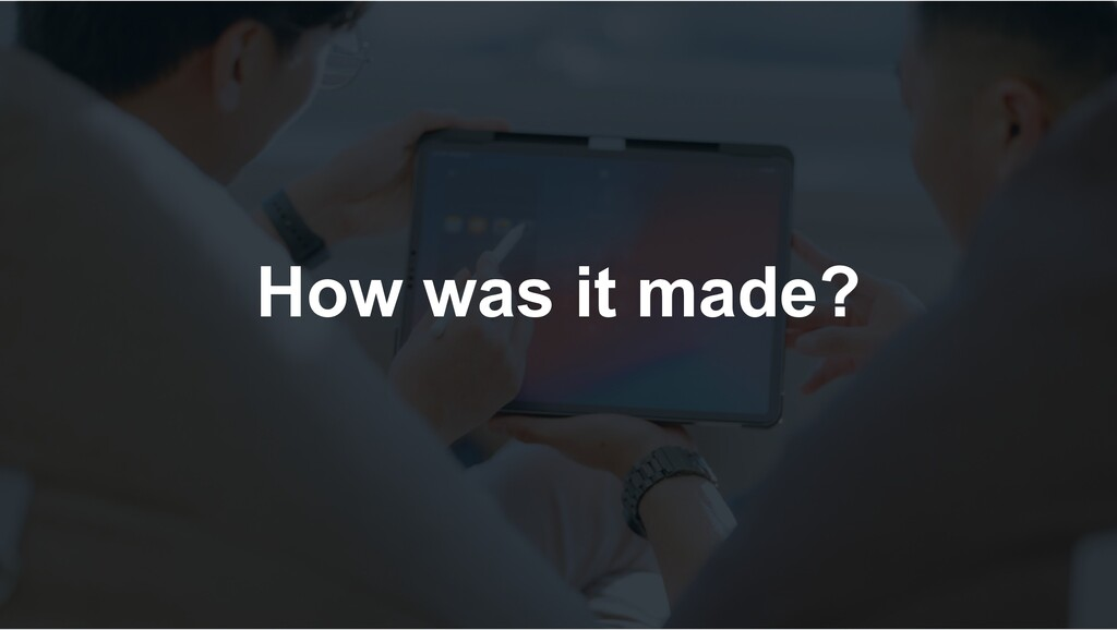How was it made?