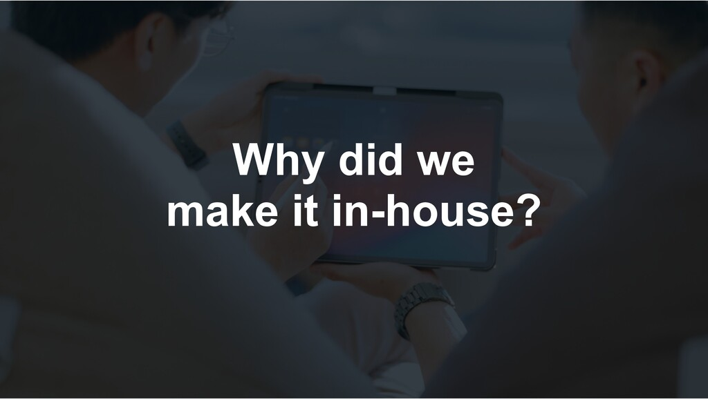Why did we make it in-house?