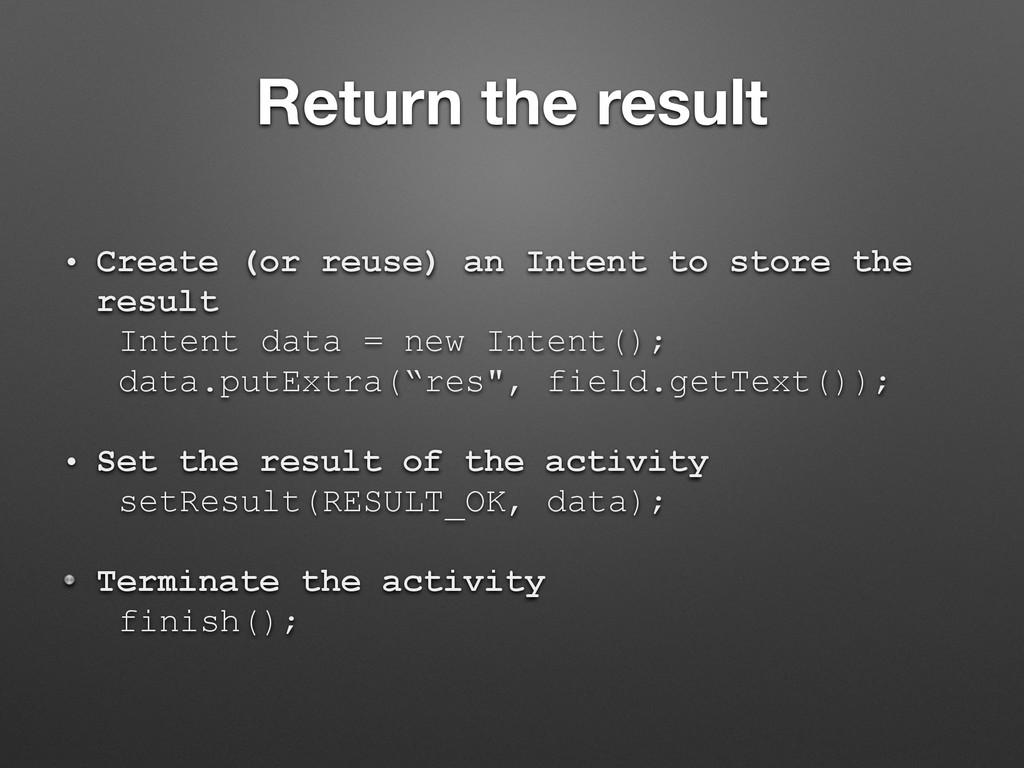 Return the result • Create (or reuse) an Intent...