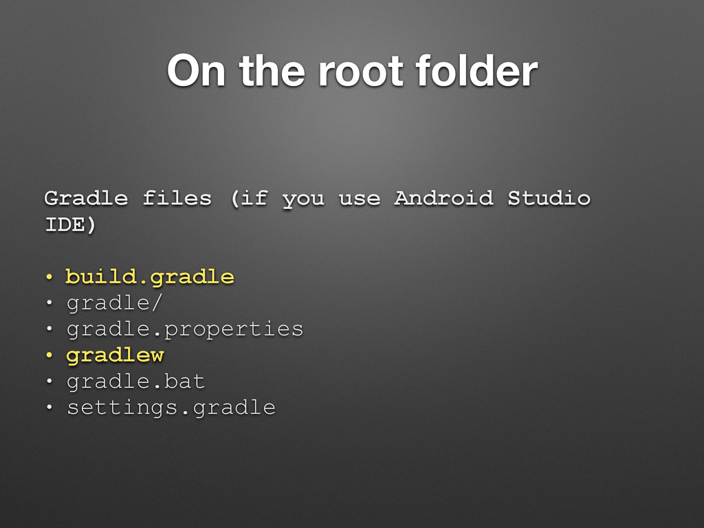 On the root folder Gradle files (if you use And...