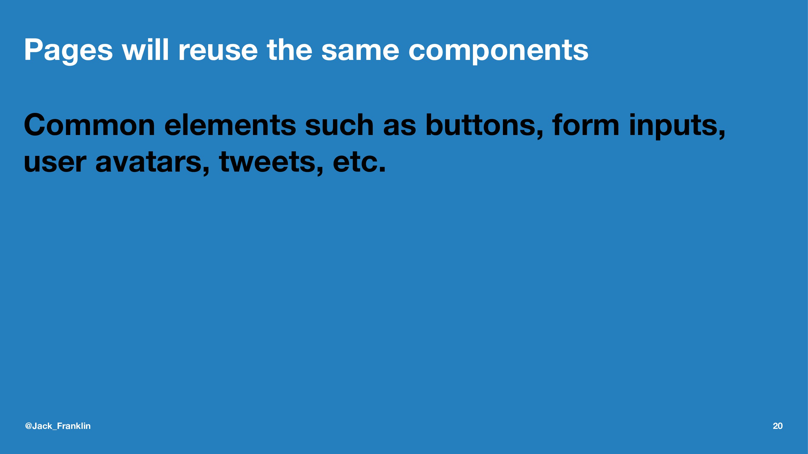Pages will reuse the same components Common ele...